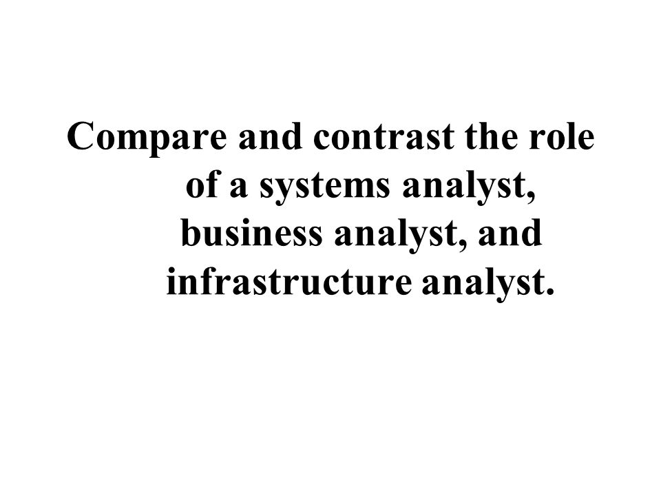 Compare and contrast the role of a systems analyst, business analyst, and infrastructure analyst.
