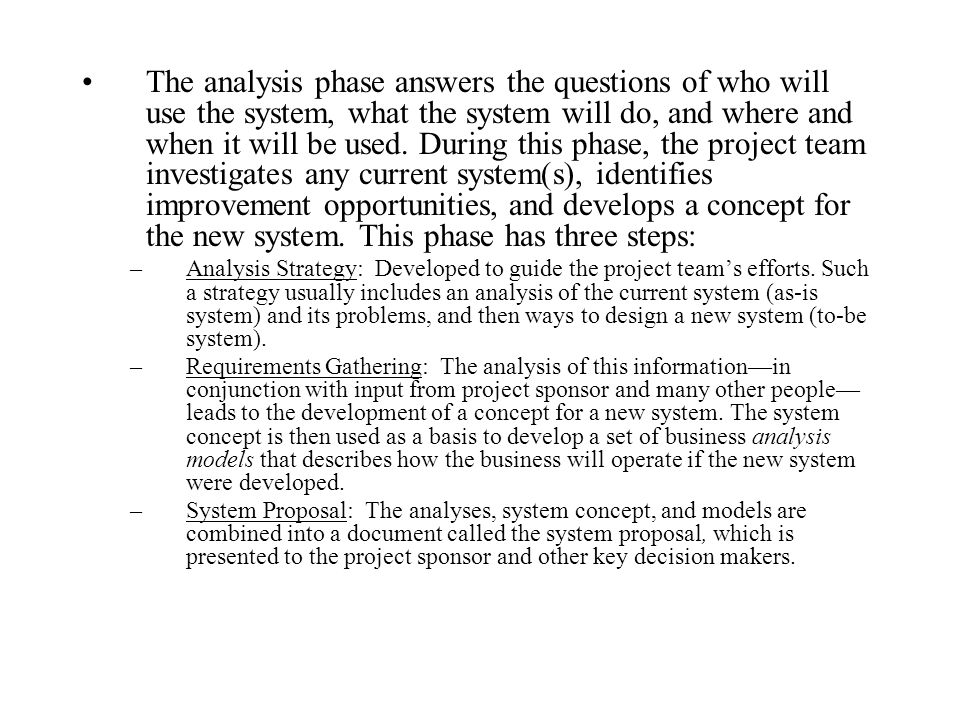 The analysis phase answers the questions of who will use the system, what the system will do, and where and when it will be used. During this phase, the project team investigates any current system(s), identifies improvement opportunities, and develops a concept for the new system. This phase has three steps: