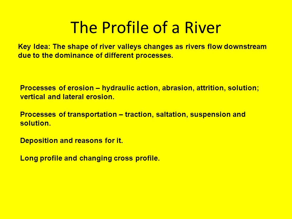 The Profile of a River Key Idea: The shape of river valleys changes as rivers flow downstream due to the dominance of different processes.