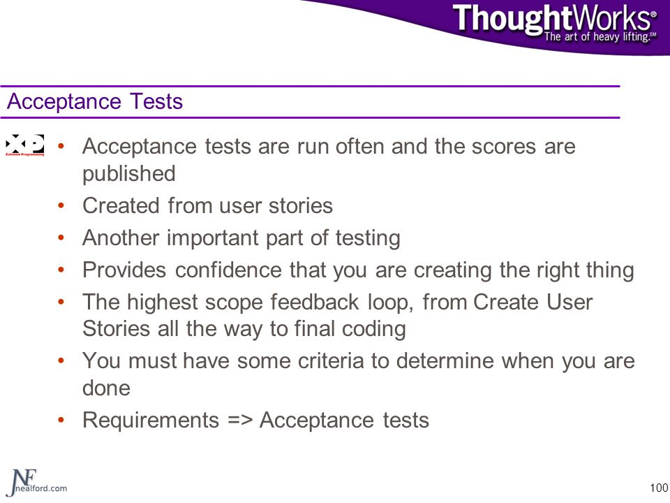 Acceptance Tests Acceptance tests are run often and the scores are published. Created from user stories.