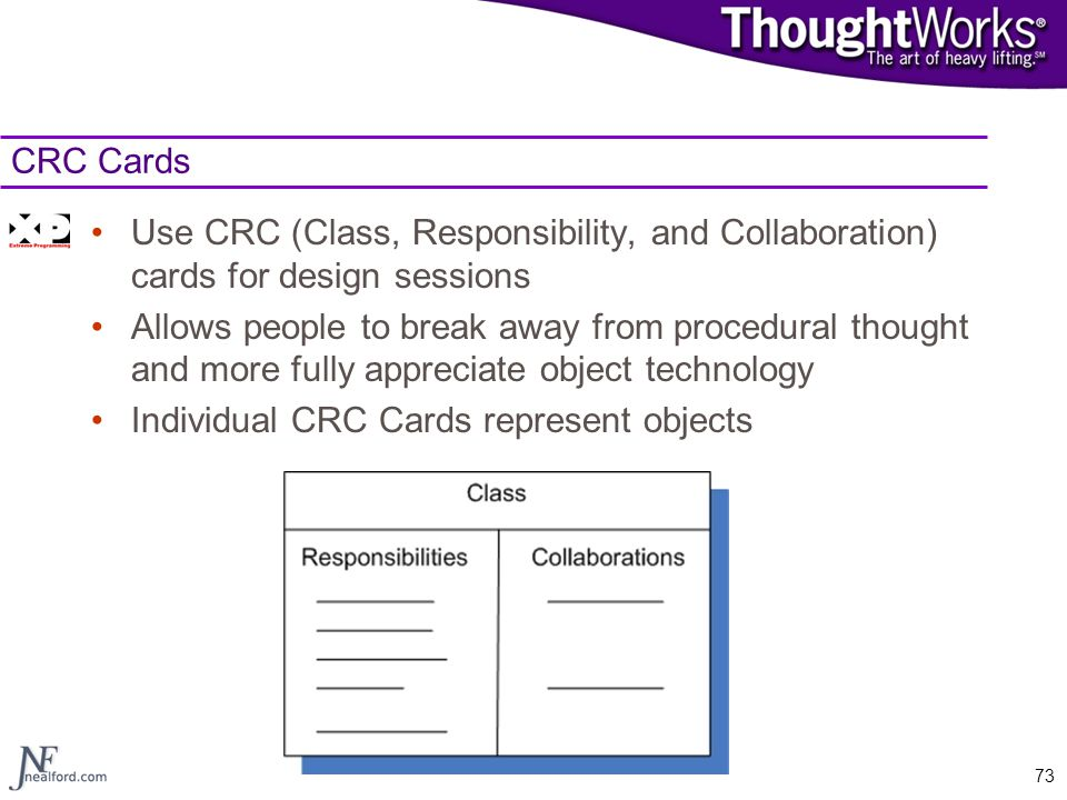 CRC Cards Use CRC (Class, Responsibility, and Collaboration) cards for design sessions.
