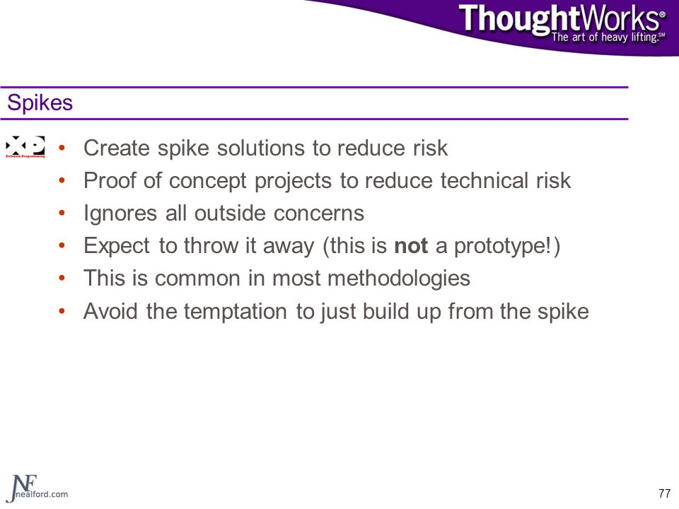 Spikes Create spike solutions to reduce risk. Proof of concept projects to reduce technical risk. Ignores all outside concerns.
