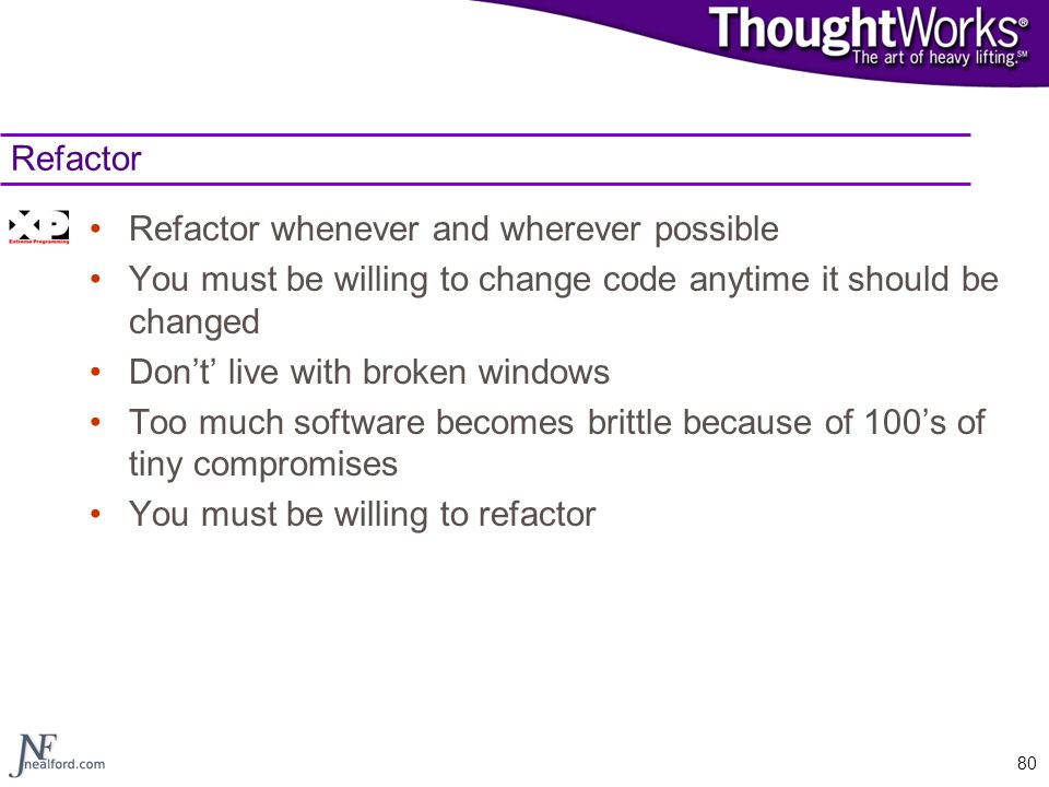 Refactor Refactor whenever and wherever possible. You must be willing to change code anytime it should be changed.