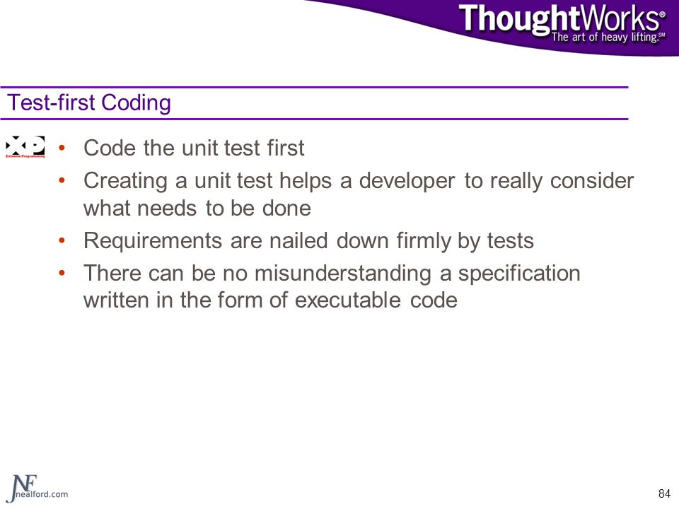 Test-first Coding Code the unit test first. Creating a unit test helps a developer to really consider what needs to be done.