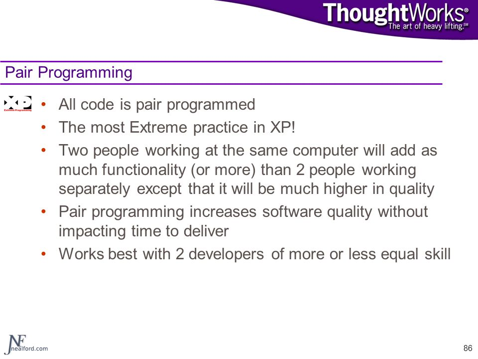 Pair Programming All code is pair programmed. The most Extreme practice in XP!