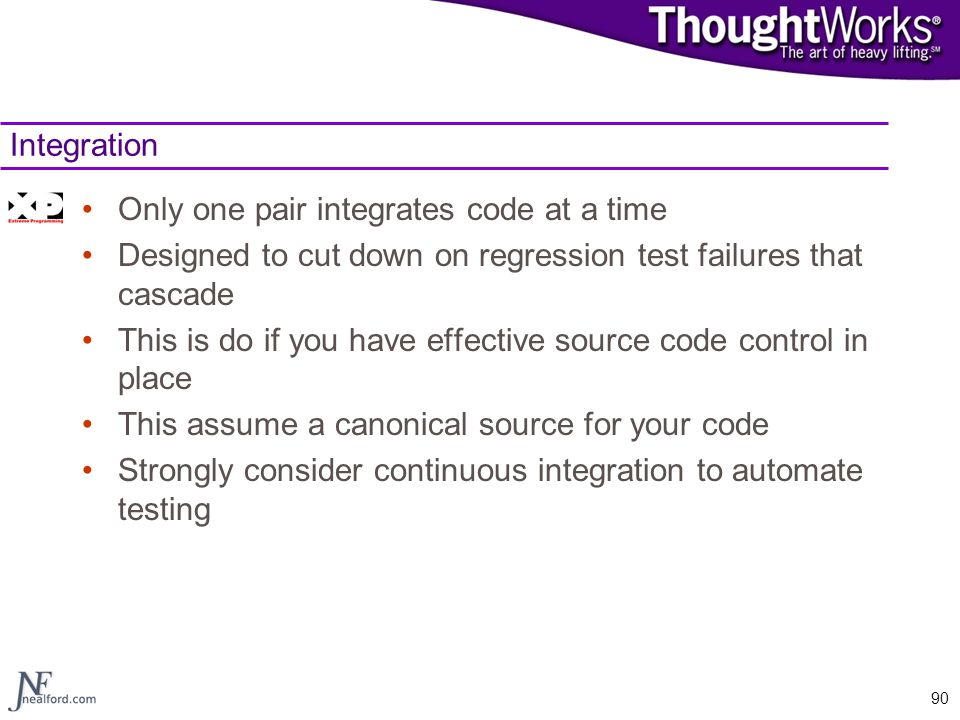 Integration Only one pair integrates code at a time. Designed to cut down on regression test failures that cascade.