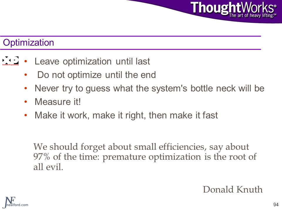 Optimization Leave optimization until last. Do not optimize until the end. Never try to guess what the system s bottle neck will be.