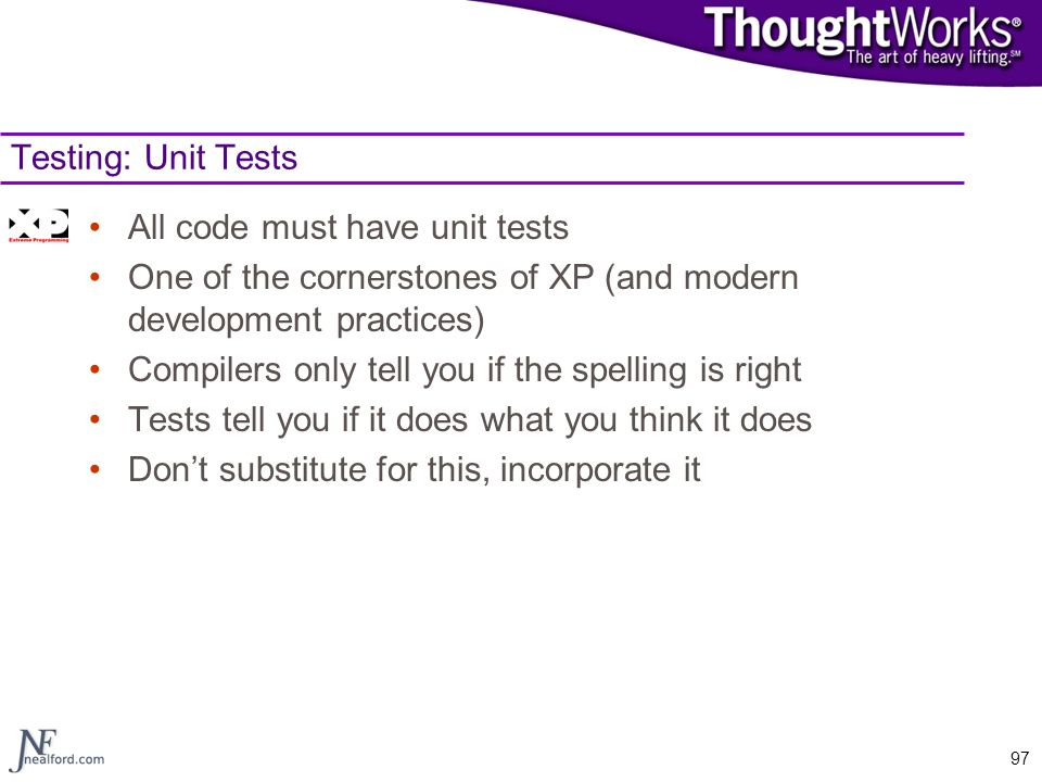 Testing: Unit Tests All code must have unit tests. One of the cornerstones of XP (and modern development practices)