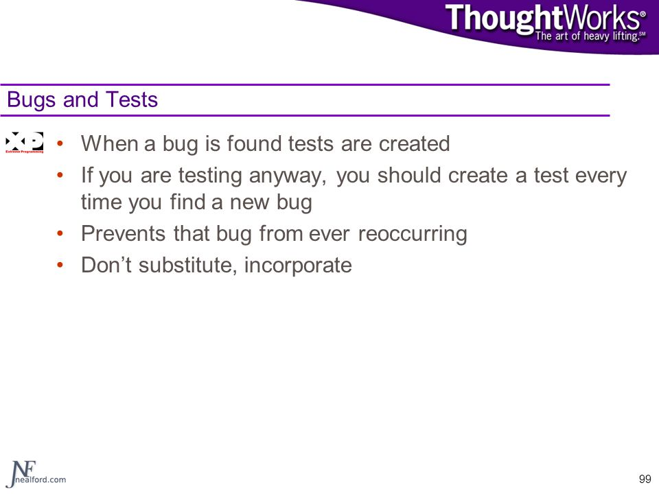 Bugs and Tests When a bug is found tests are created. If you are testing anyway, you should create a test every time you find a new bug.