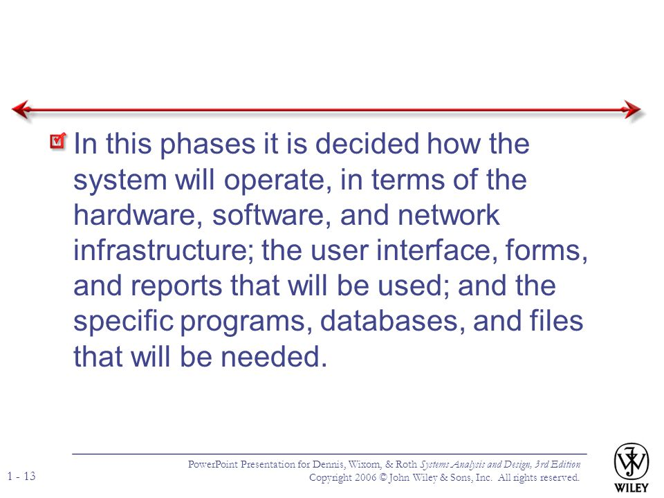 In this phases it is decided how the system will operate, in terms of the hardware, software, and network infrastructure; the user interface, forms, and reports that will be used; and the specific programs, databases, and files that will be needed.
