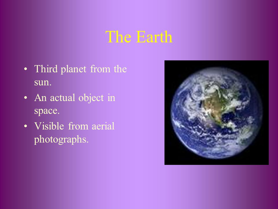 The Earth Third planet from the sun. An actual object in space.