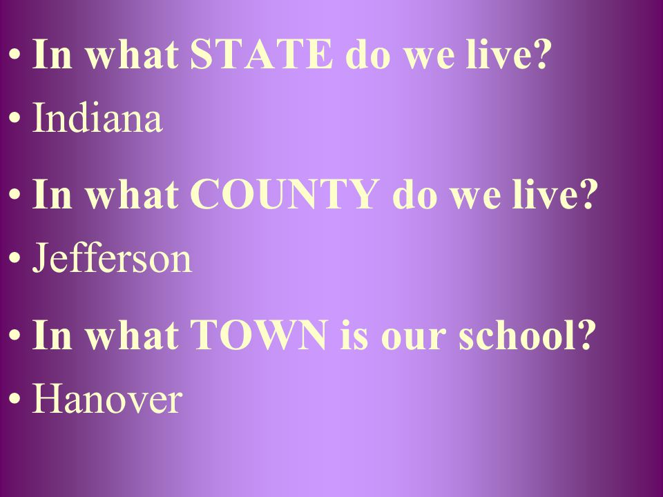 In what STATE do we live Indiana. In what COUNTY do we live Jefferson. In what TOWN is our school