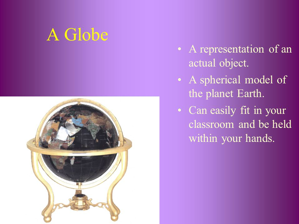 A Globe A representation of an actual object.