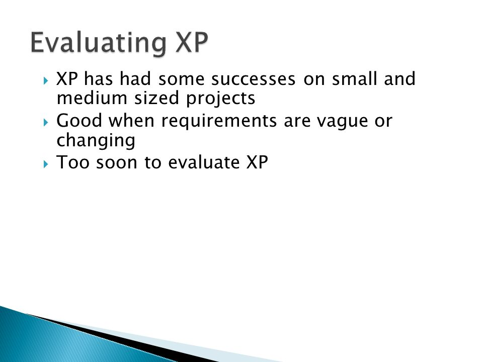 Evaluating XP XP has had some successes on small and medium sized projects. Good when requirements are vague or changing.