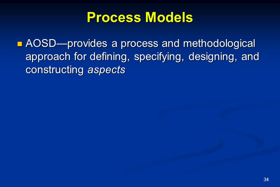 Process Models AOSD—provides a process and methodological approach for defining, specifying, designing, and constructing aspects.