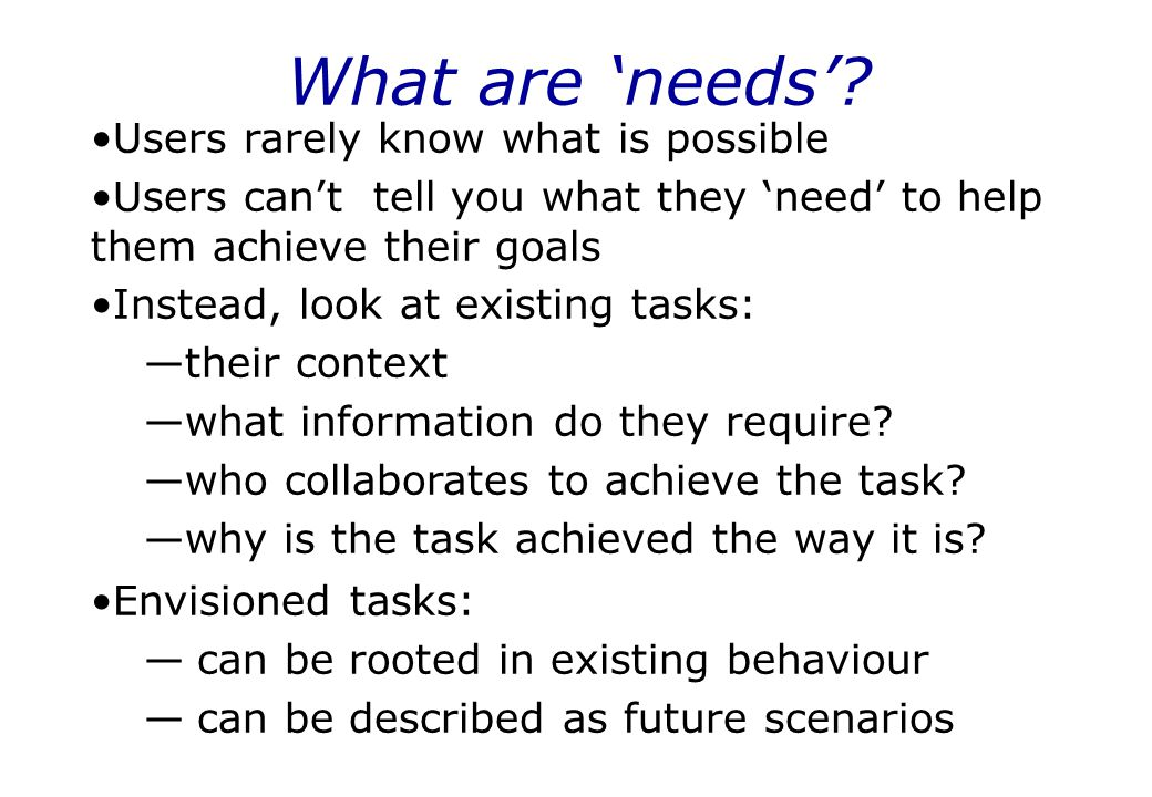 What are 'needs' Users rarely know what is possible