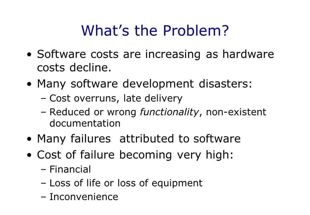 What's the Problem Software costs are increasing as hardware costs decline. Many software development disasters: