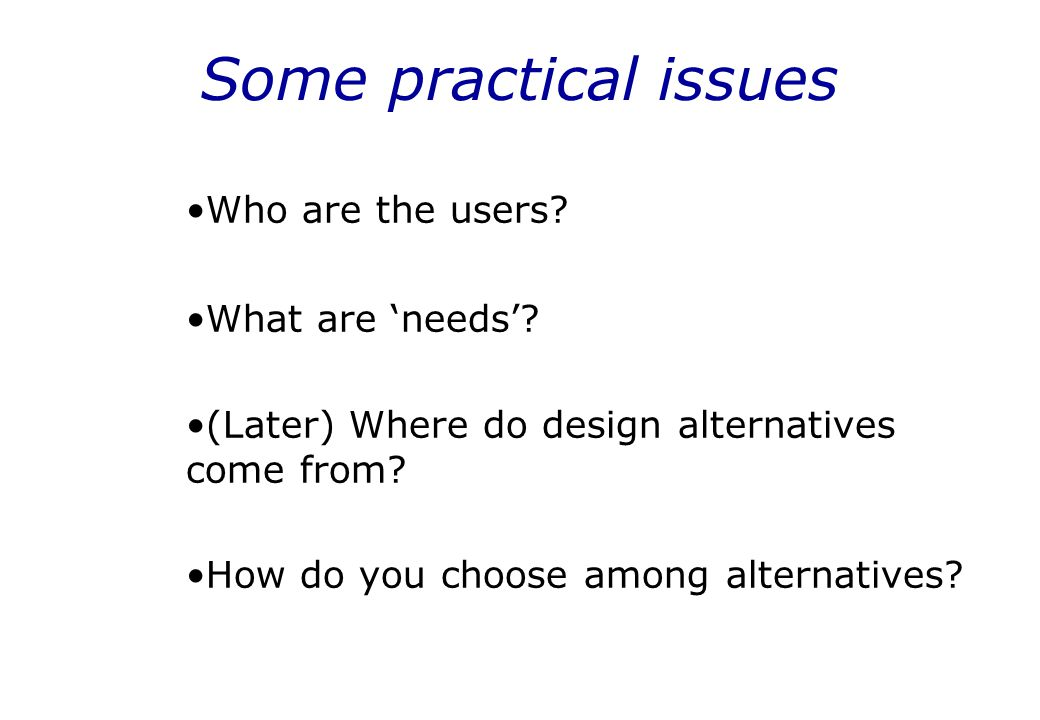 Some practical issues Who are the users What are 'needs'