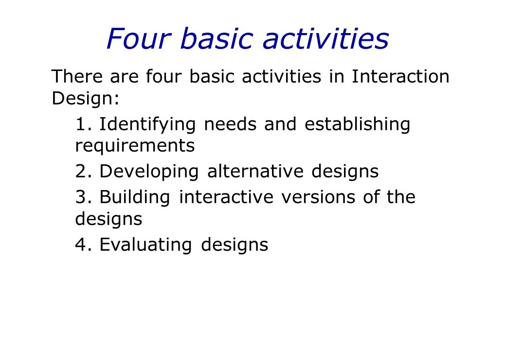 Four basic activities There are four basic activities in Interaction Design: 1. Identifying needs and establishing requirements.