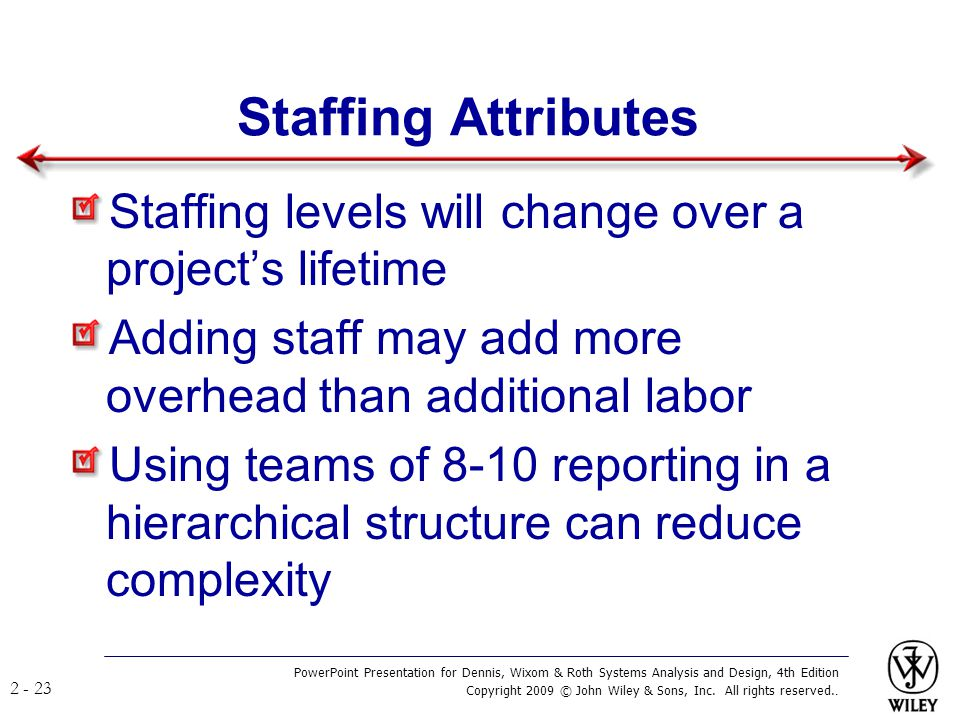 Staffing Attributes Staffing levels will change over a project's lifetime. Adding staff may add more overhead than additional labor.