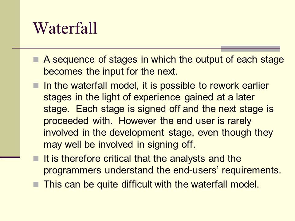 Waterfall A sequence of stages in which the output of each stage becomes the input for the next.