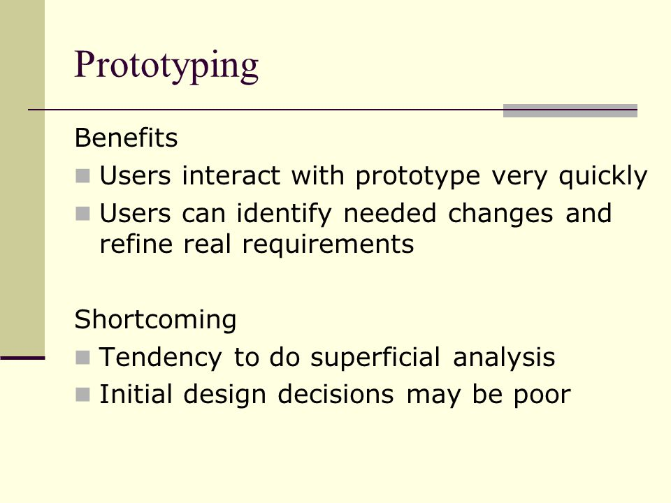 Prototyping Benefits Users interact with prototype very quickly