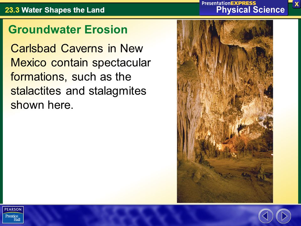 Groundwater Erosion Carlsbad Caverns in New Mexico contain spectacular formations, such as the stalactites and stalagmites shown here.