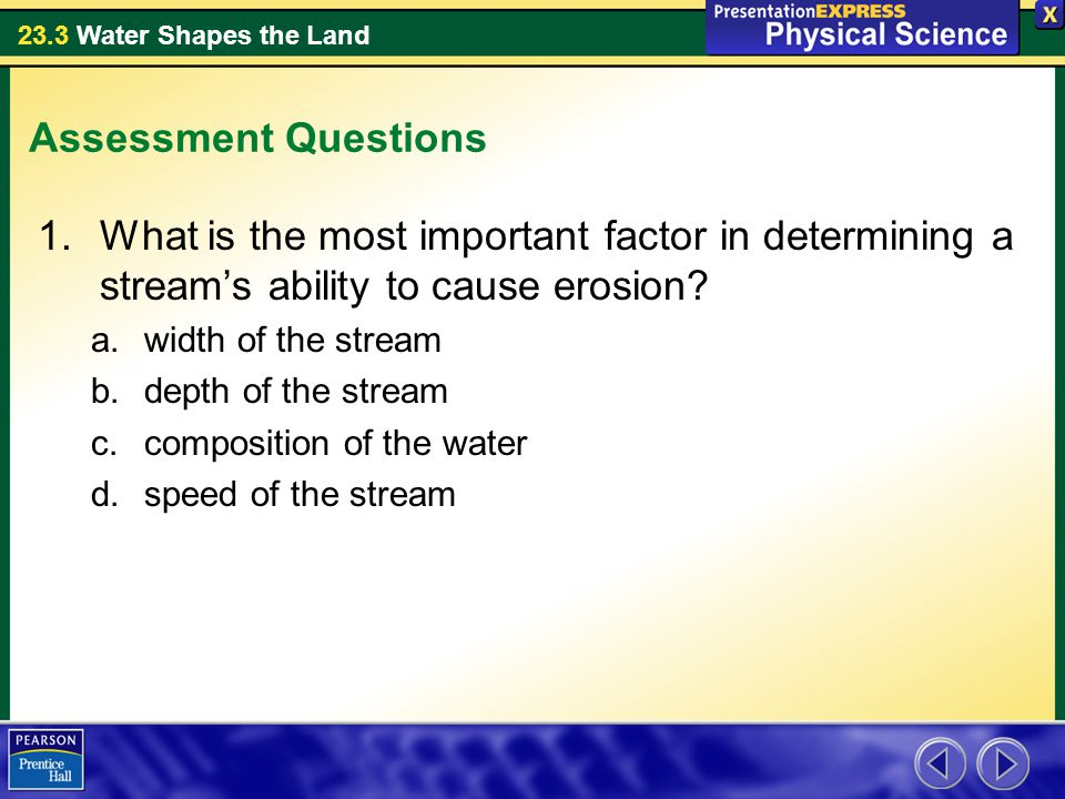 Assessment Questions What is the most important factor in determining a stream's ability to cause erosion