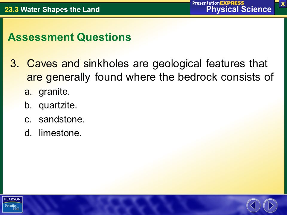 Assessment Questions Caves and sinkholes are geological features that are generally found where the bedrock consists of.