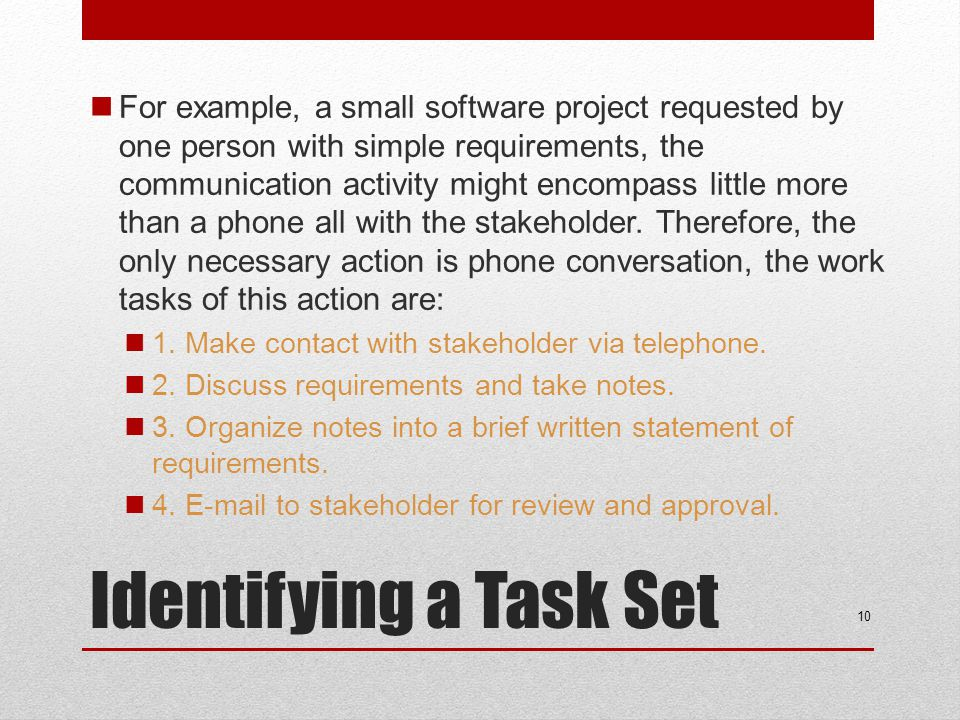 For example, a small software project requested by one person with simple requirements, the communication activity might encompass little more than a phone all with the stakeholder. Therefore, the only necessary action is phone conversation, the work tasks of this action are: