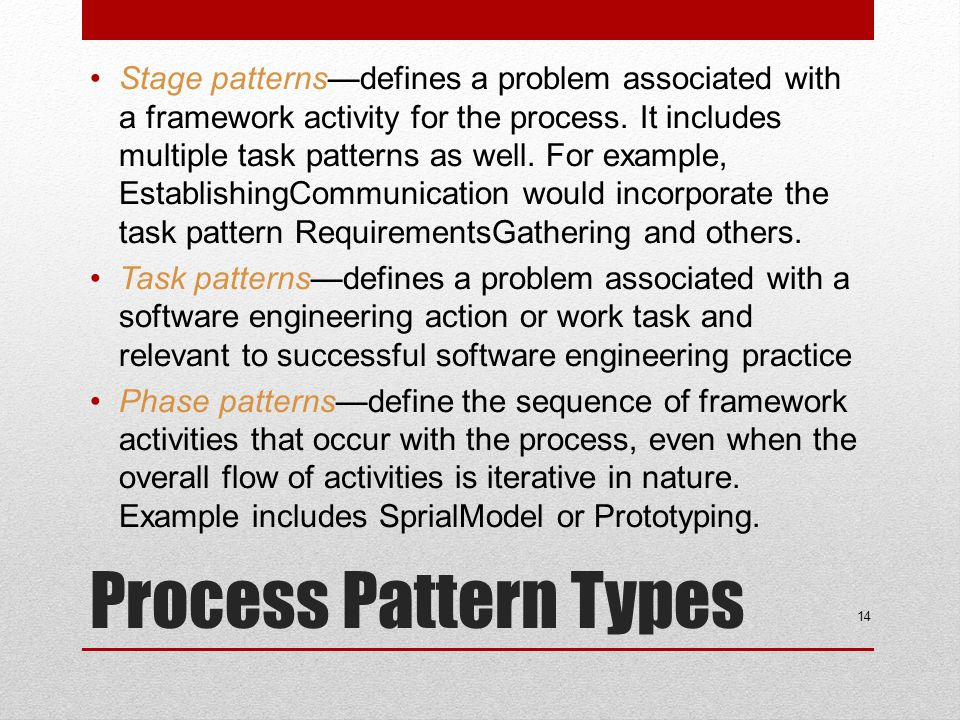 Stage patterns—defines a problem associated with a framework activity for the process. It includes multiple task patterns as well. For example, EstablishingCommunication would incorporate the task pattern RequirementsGathering and others.