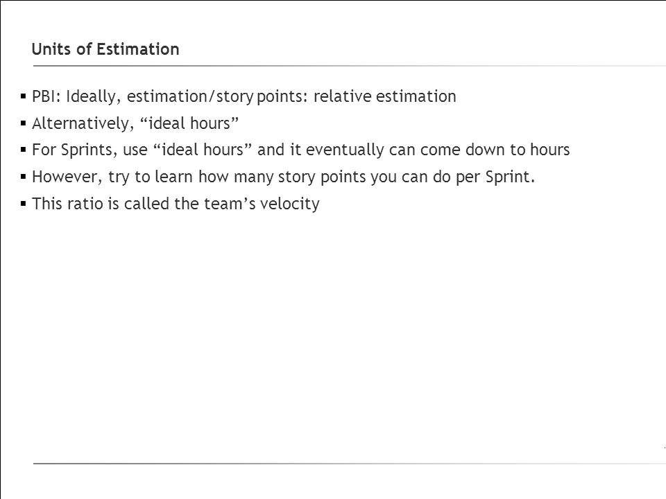 Units of Estimation PBI: Ideally, estimation/story points: relative estimation. Alternatively, ideal hours
