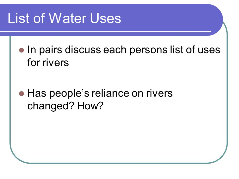 List of Water Uses In pairs discuss each persons list of uses for rivers.