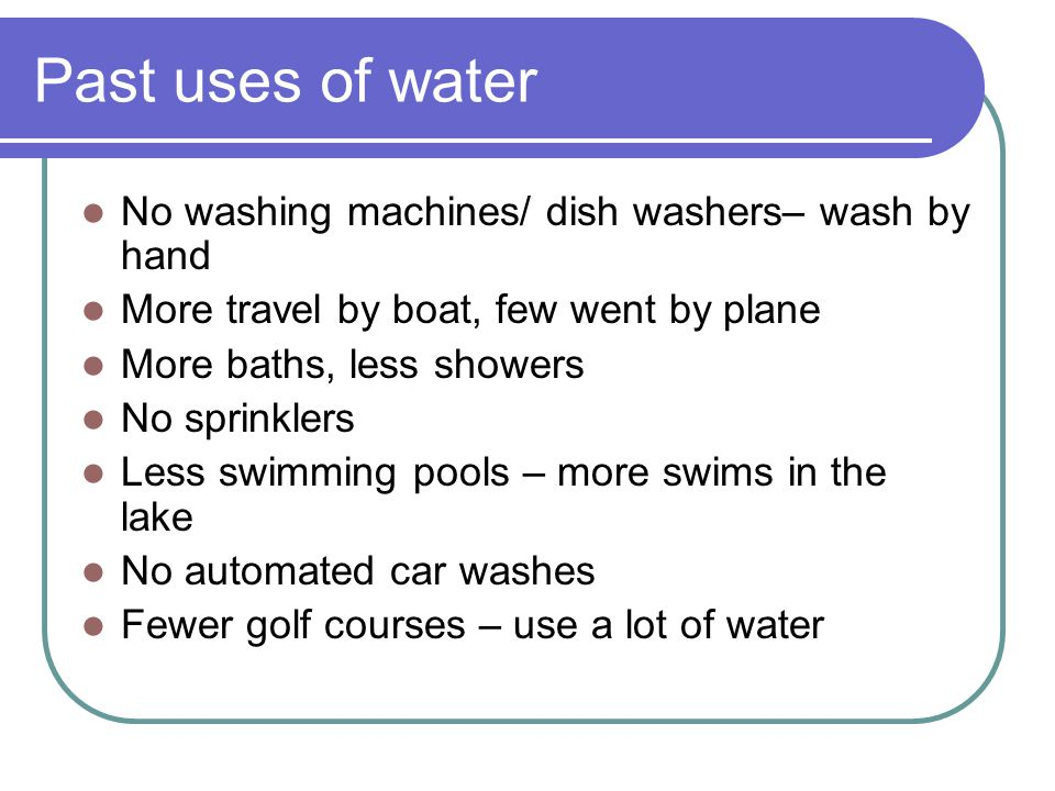 Past uses of water No washing machines/ dish washers– wash by hand