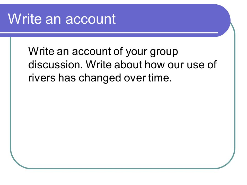 Write an account Write an account of your group discussion.