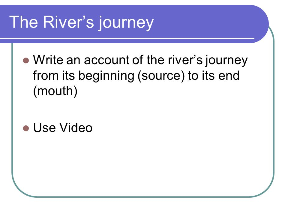 The River's journey Write an account of the river's journey from its beginning (source) to its end (mouth)