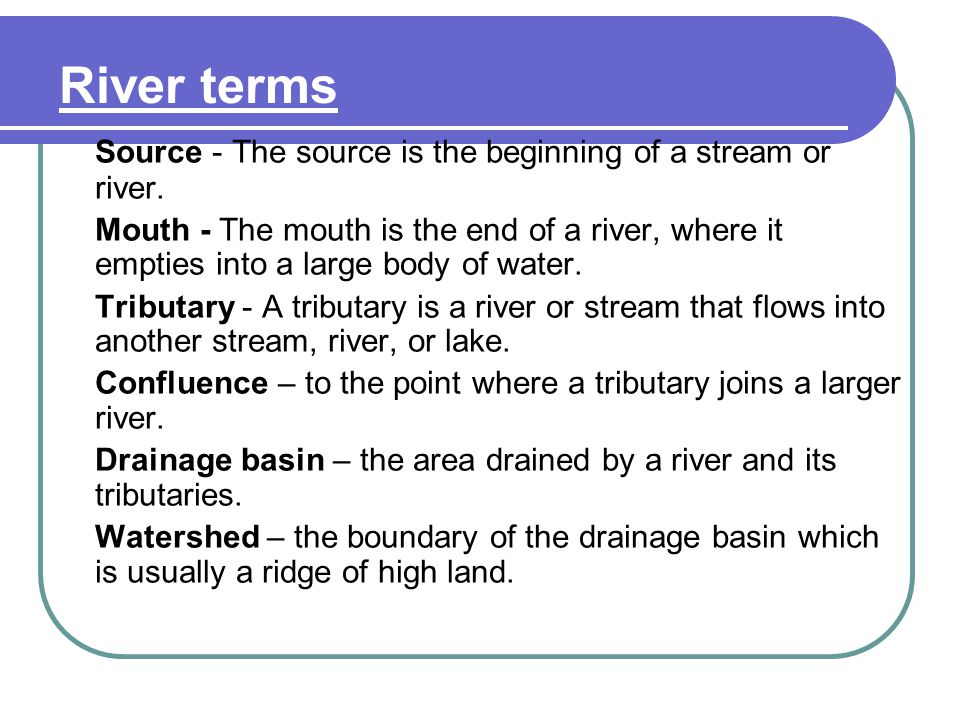 River terms Source - The source is the beginning of a stream or river.