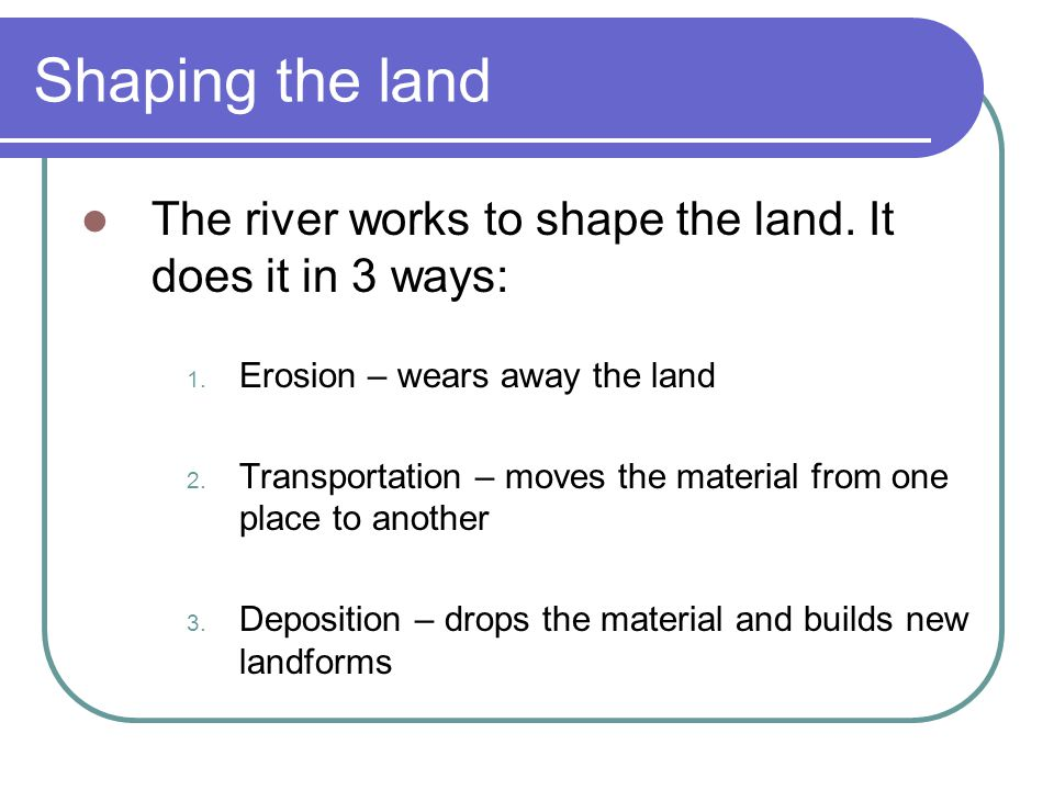 Shaping the land The river works to shape the land. It does it in 3 ways: Erosion – wears away the land.