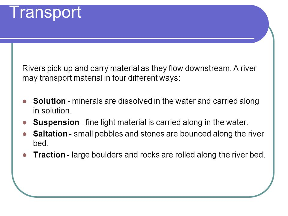 Transport Rivers pick up and carry material as they flow downstream. A river may transport material in four different ways:
