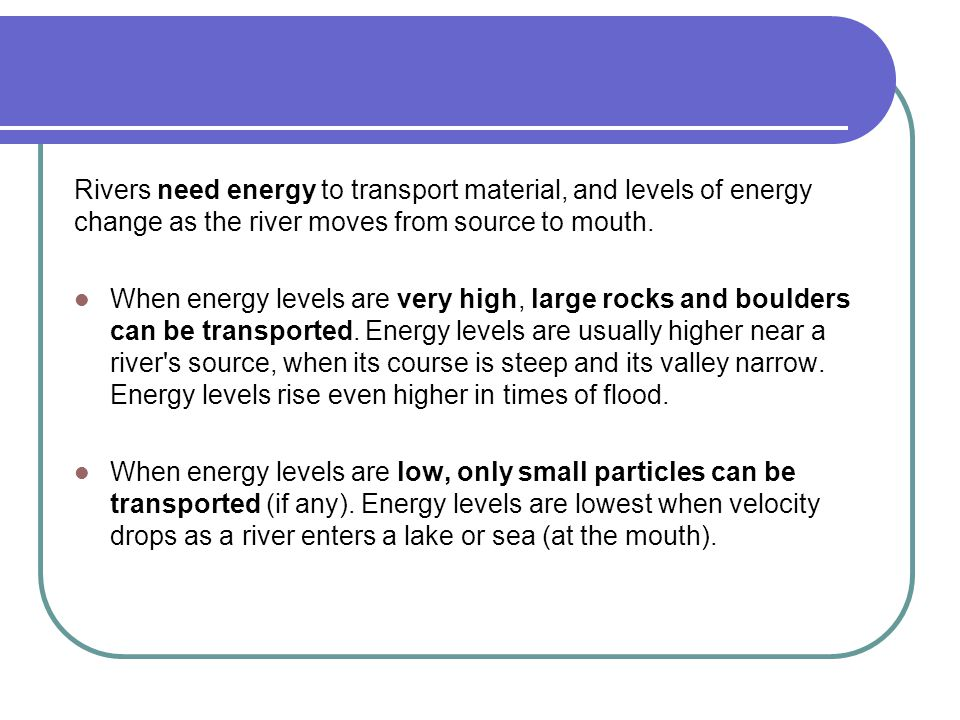 Rivers need energy to transport material, and levels of energy change as the river moves from source to mouth.