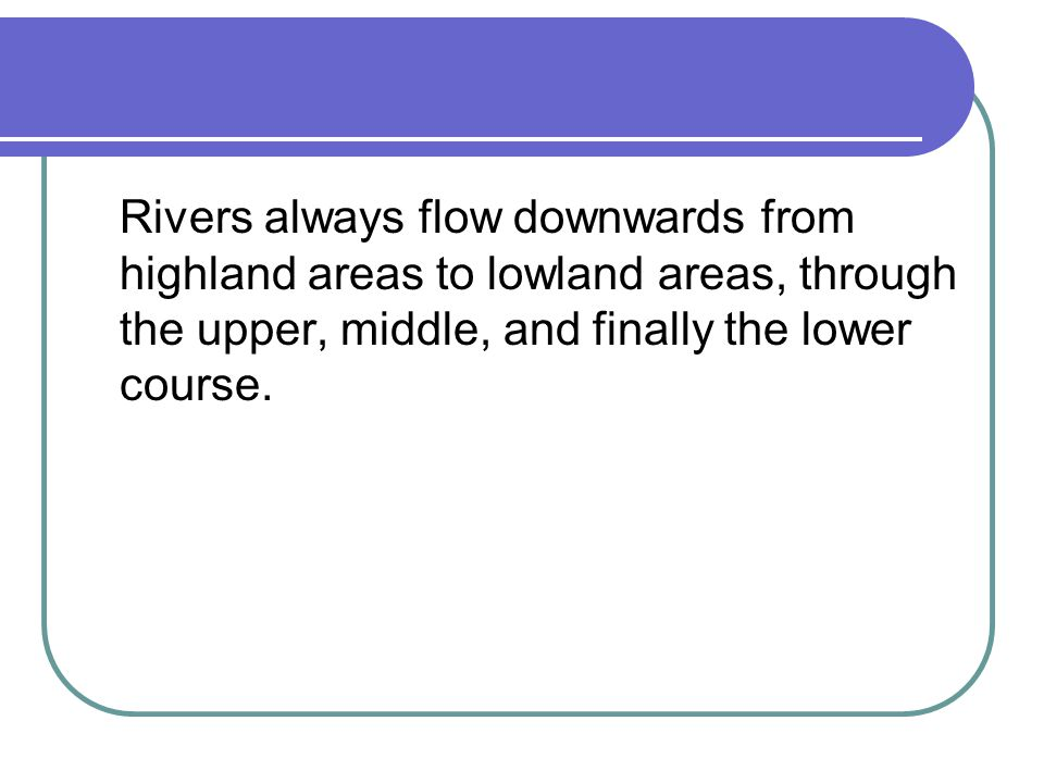 Rivers always flow downwards from highland areas to lowland areas, through the upper, middle, and finally the lower course.