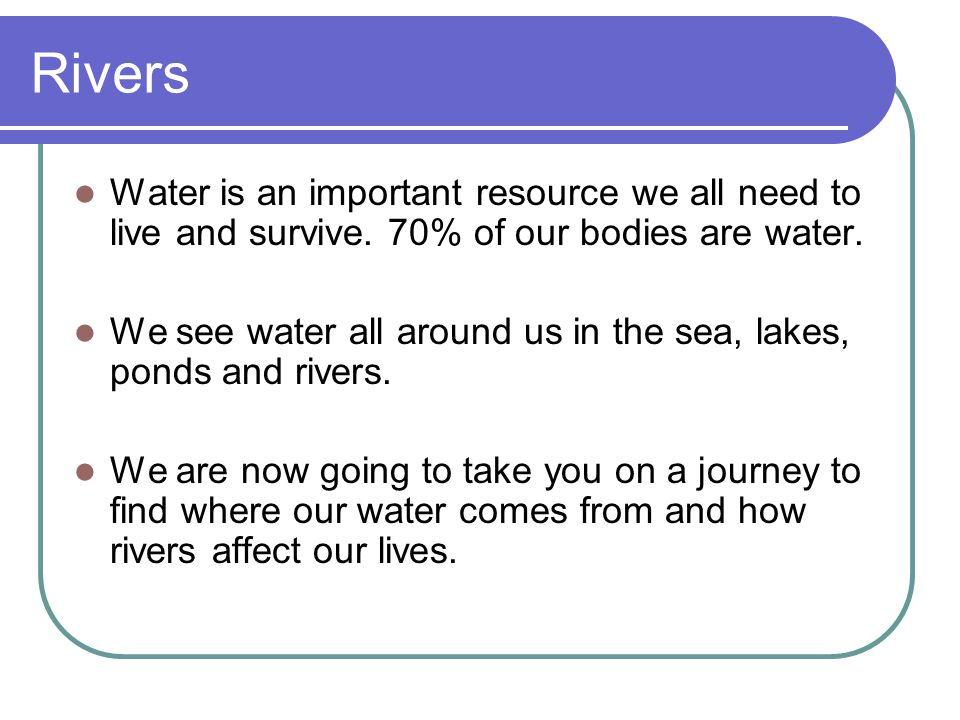 Rivers Water is an important resource we all need to live and survive. 70% of our bodies are water.