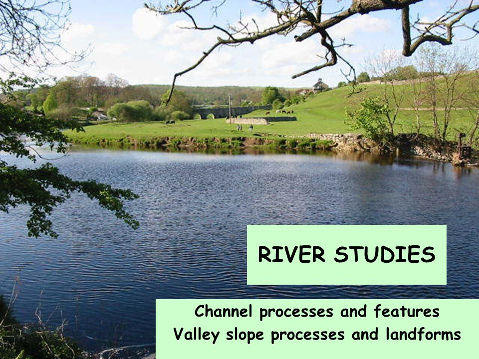 Channel processes and features Valley slope processes and landforms