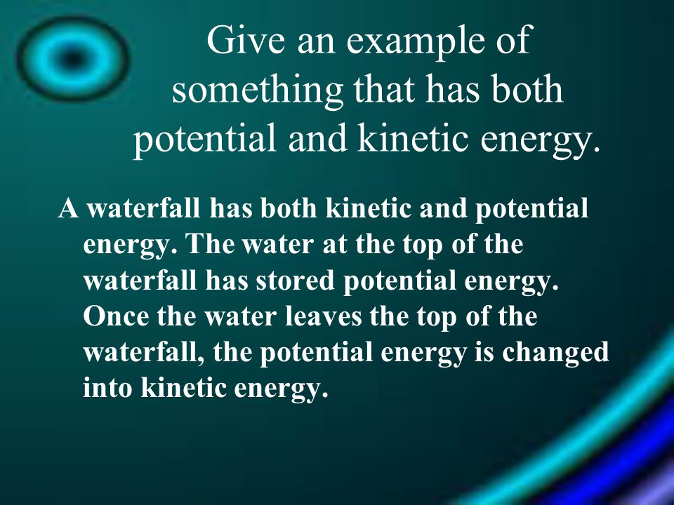 Give an example of something that has both potential and kinetic energy.
