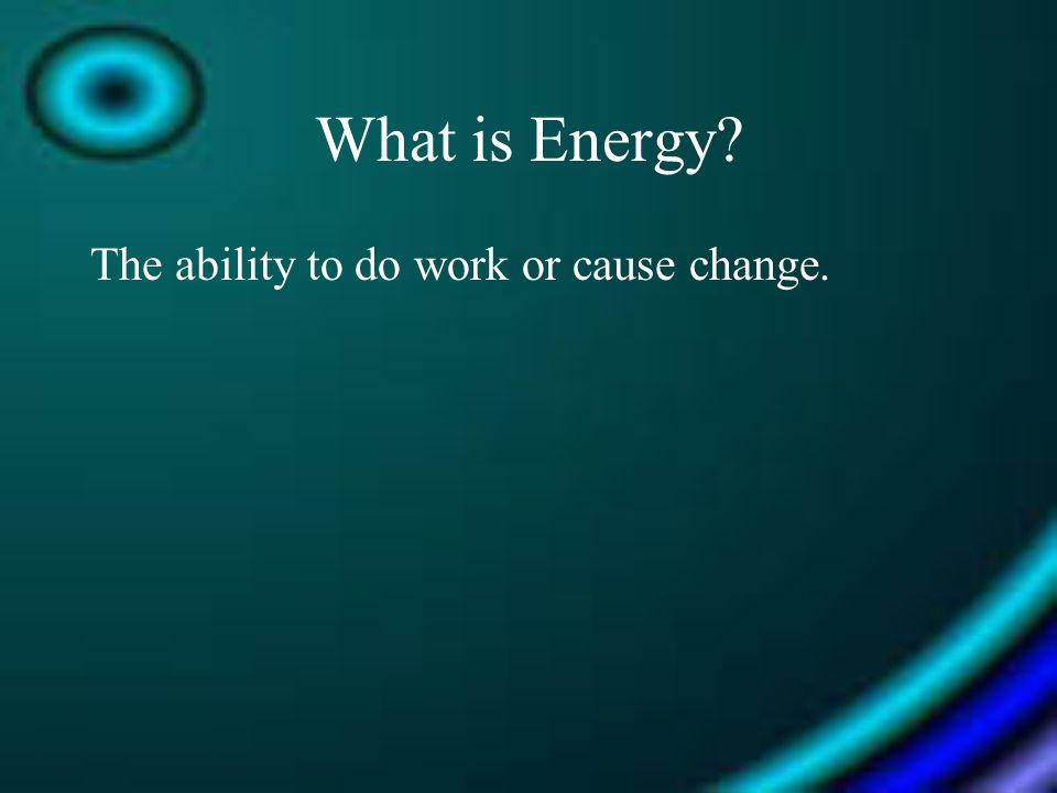 What is Energy The ability to do work or cause change.