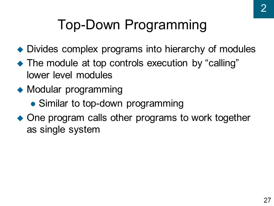 Top-Down Programming Divides complex programs into hierarchy of modules. The module at top controls execution by calling lower level modules.