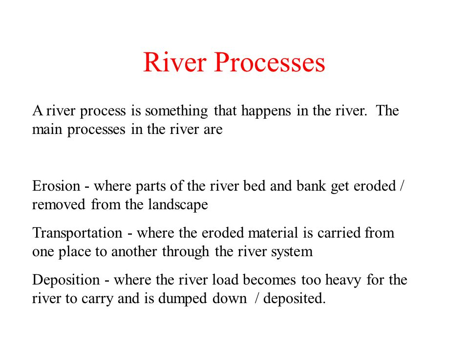 River Processes A river process is something that happens in the river. The main processes in the river are.