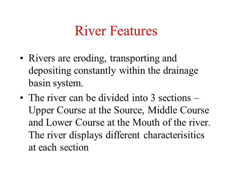 River Features Rivers are eroding, transporting and depositing constantly within the drainage basin system.