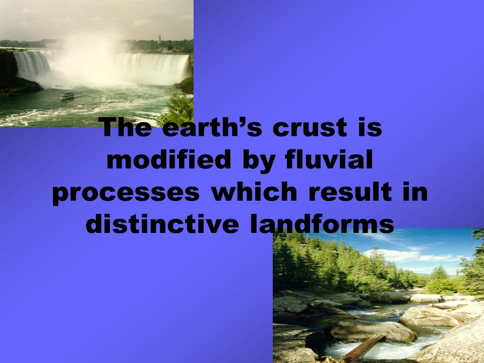 The earth's crust is modified by fluvial processes which result in distinctive landforms