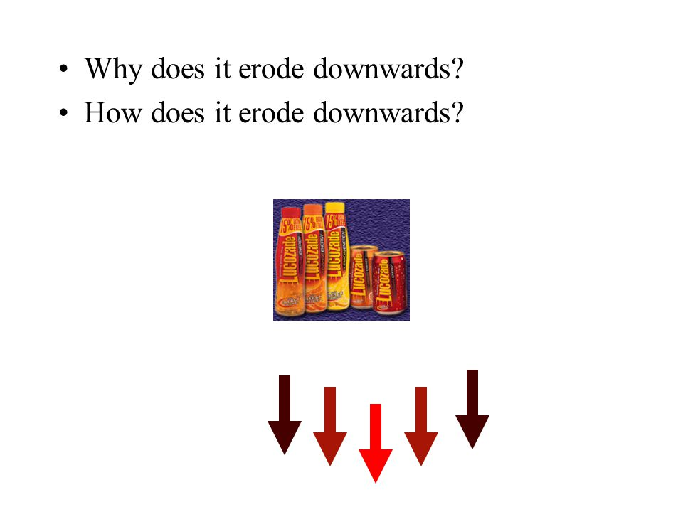 Why does it erode downwards